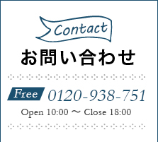 お問い合わせ Free0120-938-751 Open10:00~Close18:00 CONTACT US