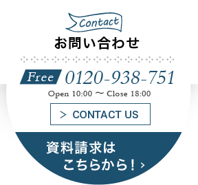 Contact:お問い合わせ Free 0120-938-751 Open 10:00 ~ Close 18:00 CONTACT US